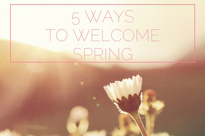 5 ways to welcome Spring