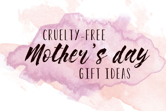 Cruelty-free Mother's Day Gift Ideas