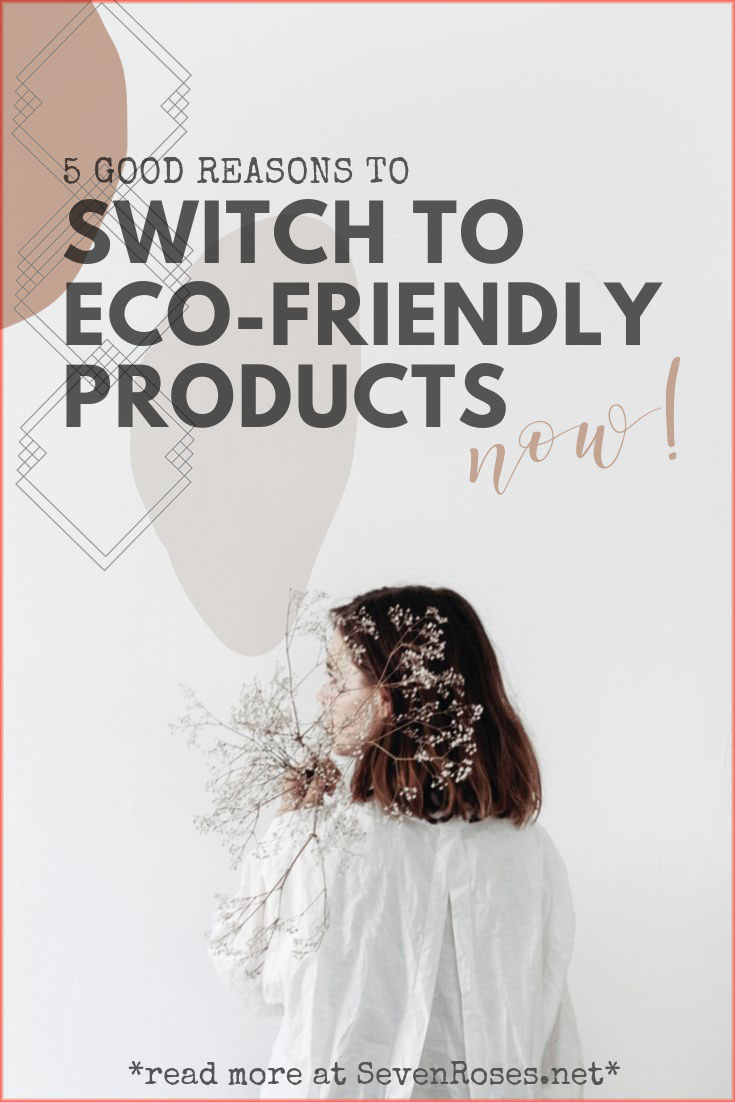 5 good reasons to switch to eco-friendly products now